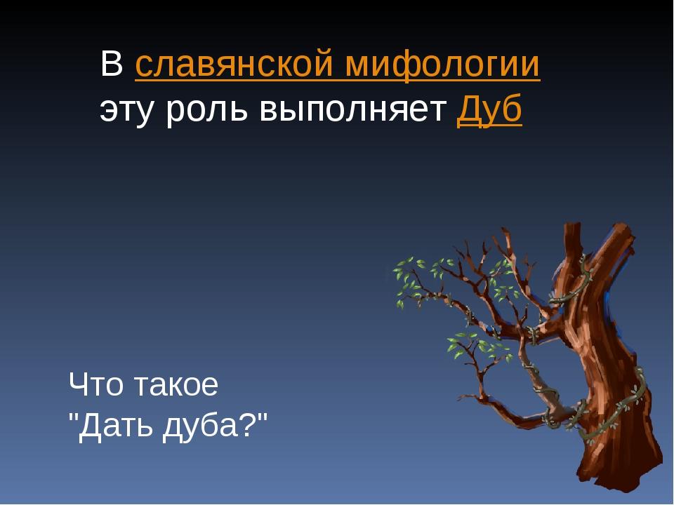 """В славянской мифологии эту роль выполняет Дуб Что такое """"Дать дуба?"""""""