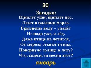30 Загадки: Щиплет уши, щиплет нос, Лезет в валенки мороз. Брызнешь воду – уп