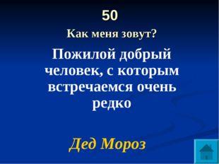 50 Как меня зовут? Пожилой добрый человек, с которым встречаемся очень редко