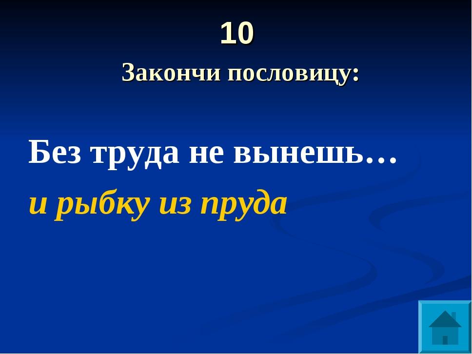 10 Закончи пословицу: Без труда не вынешь… и рыбку из пруда