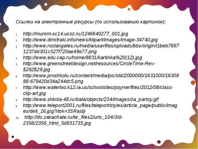 Ссылки на электронные ресурсы (по использованию картинок): http://murom-sc14....