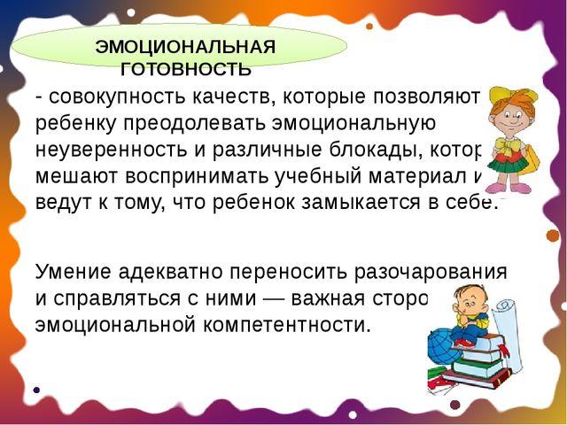 ЭМОЦИОНАЛЬНАЯ ГОТОВНОСТЬ - совокупность качеств, которые позволяют ребенку п...