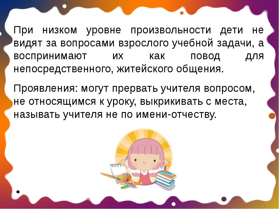 При низком уровне произвольности дети не видят за вопросами взрослого учебной...