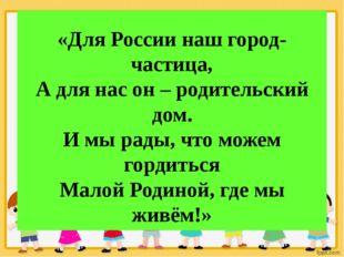 «Для России наш город-частица, А для нас он – родительский дом. И мы рады, ч