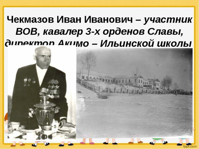 Чекмазов Иван Иванович – участник ВОВ, кавалер 3-х орденов Славы, директор А...