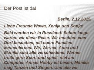 Der Post ist da! Berlin, 2.12.2015. Liebe Freunde Wowa, Xenija und Sonja! Bal