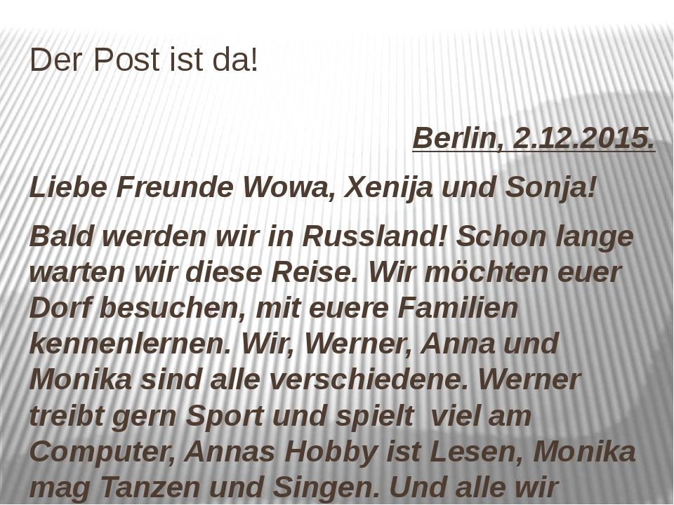 Der Post ist da! Berlin, 2.12.2015. Liebe Freunde Wowa, Xenija und Sonja! Bal...