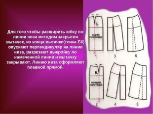 Для того чтобы расширить юбку по линии низа методом закрытия вытачек, из конц