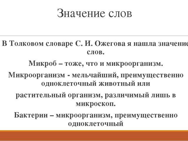 Значение слов В Толковом словаре С. И. Ожегова я нашла значение слов. Микроб...