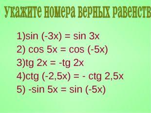 sin (-3x) = sin 3x cos 5x = cos (-5x) tg 2x = -tg 2x ctg (-2,5x) = - ctg 2,5