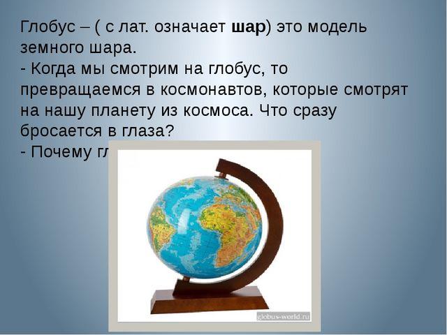 Глобус – ( с лат. означает шар) это модель земного шара. - Когда мы смотрим н...