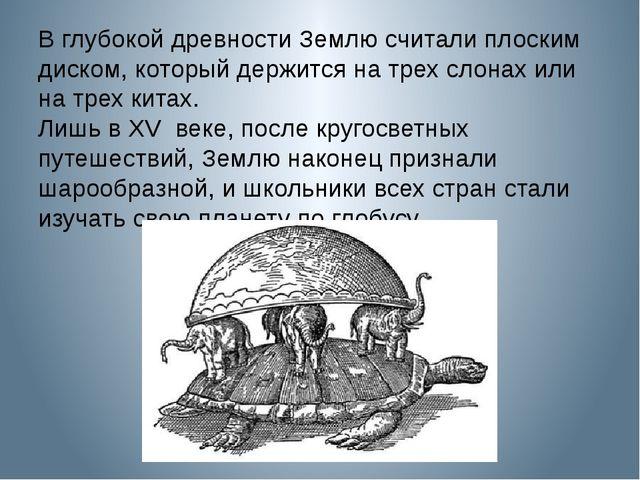 В глубокой древности Землю считали плоским диском, который держится на трех с...
