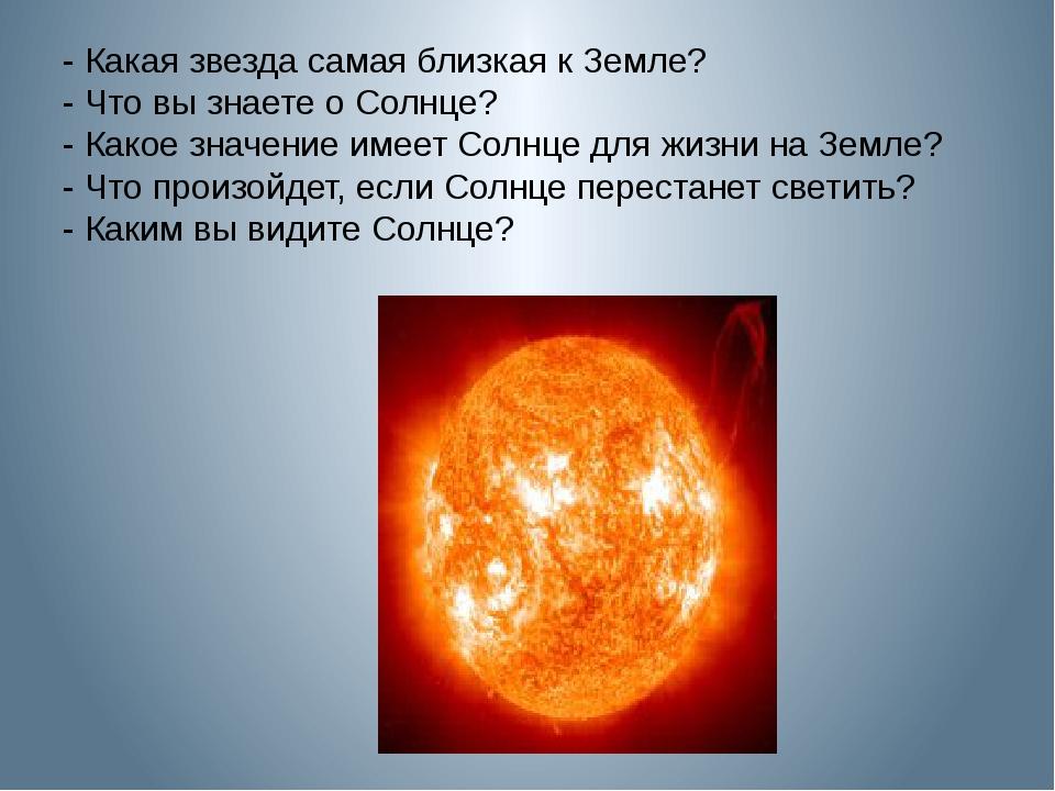 - Какая звезда самая близкая к Земле? - Что вы знаете о Солнце? - Какое значе...