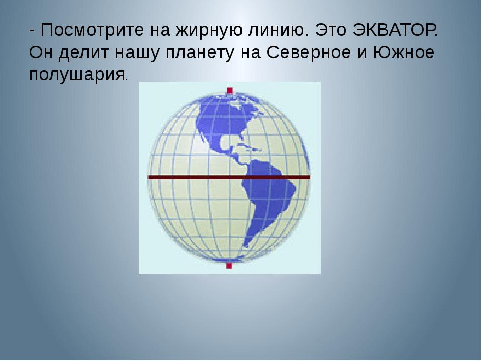 - Посмотрите на жирную линию. Это ЭКВАТОР. Он делит нашу планету на Северное...