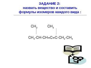 ЗАДАНИЕ 2: назвать вещество и составить формулы изомеров каждого вида : СН3 С