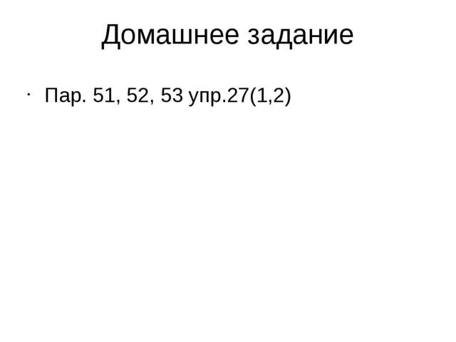 Домашнее задание Пар. 51, 52, 53 упр.27(1,2)