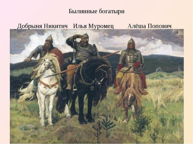Былинные богатыри Илья Муромец Добрыня Никитич Алёша Попович