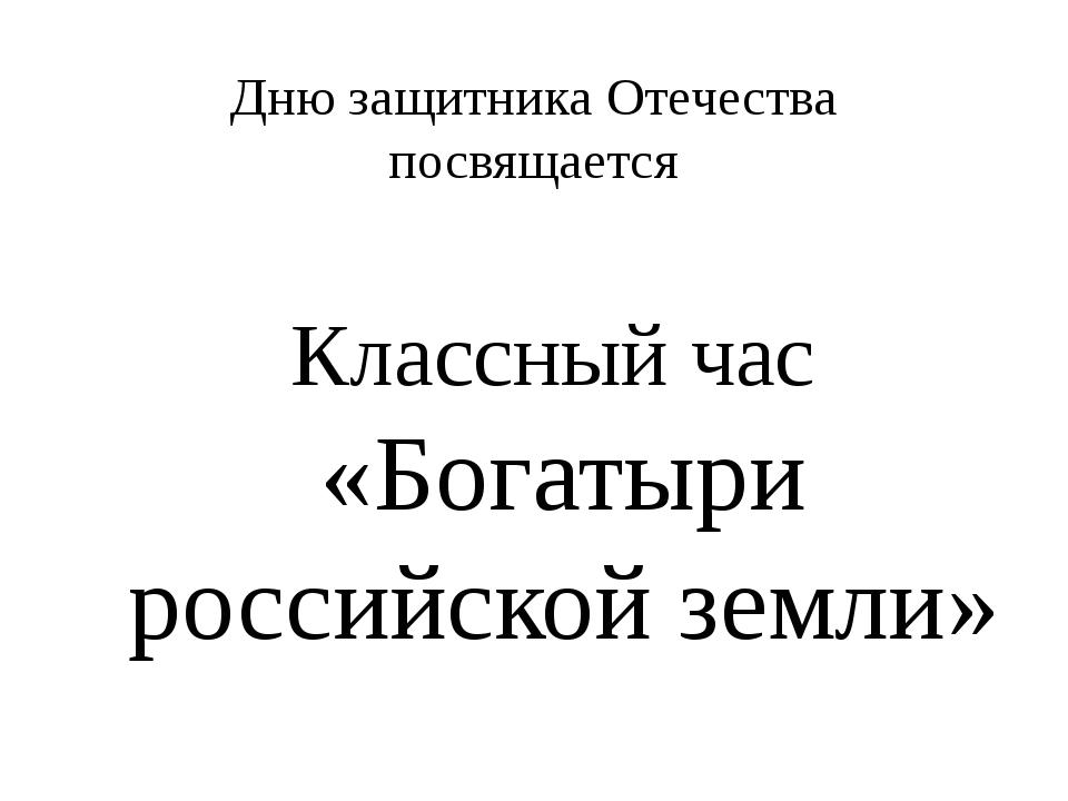 Дню защитника Отечества посвящается Классный час «Богатыри российской земли»