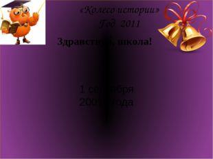 «Колесо истории» Год 2011 Здравствуй, школа! 1 сентября 20011 года