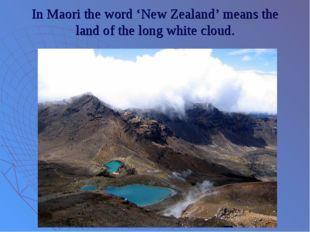 In Maori the word 'New Zealand' means the land of the long white cloud.