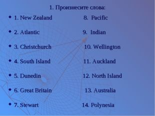 1. Произнесите слова: 1. New Zealand 8. Pacific 2. Atlantic 9. Indian 3. Chri