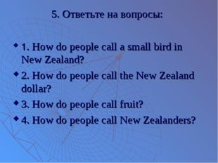 5. Ответьте на вопросы: 1. How do people call a small bird in New Zealand? 2.