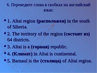 6. Переведите слова в скобках на английский язык: 1. Altai region (расположен