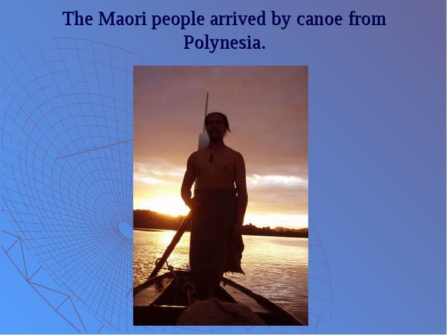 The Maori people arrived by canoe from Polynesia.