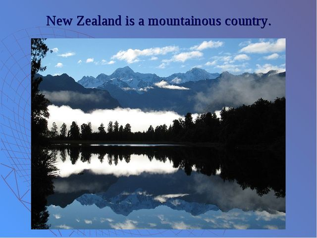 New Zealand is a mountainous country.
