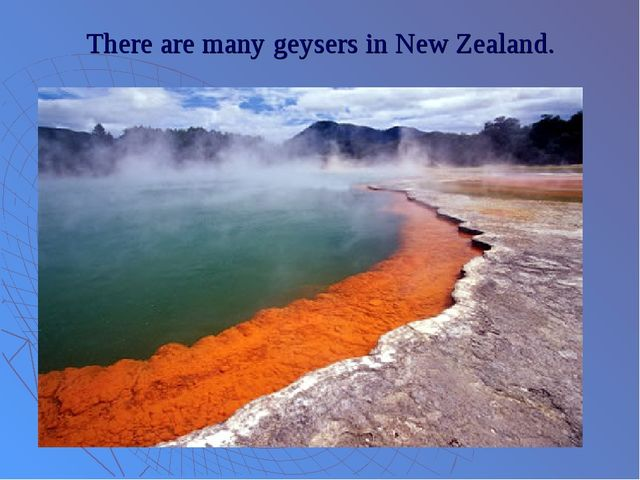 There are many geysers in New Zealand.