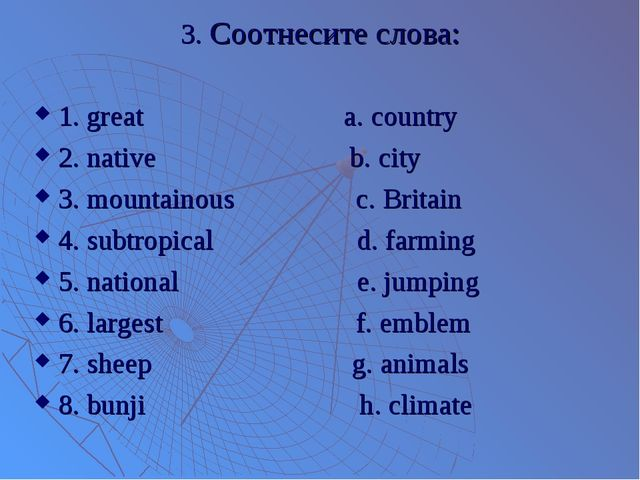 3. Соотнесите слова: 1. great a. country 2. native b. city 3. mountainous c....