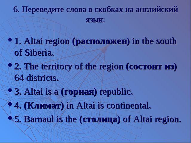 6. Переведите слова в скобках на английский язык: 1. Altai region (расположен...