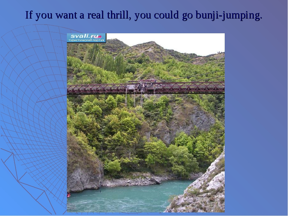 If you want a real thrill, you could go bunji-jumping.