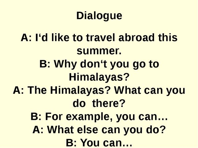 Dialogue A: I'd like to travel abroad this summer. B: Why don't you go to Him...