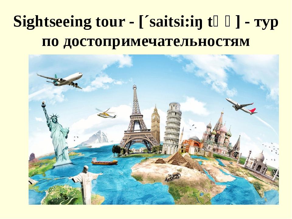 Sightseeing tour - [´saitsi:iŋ tʊә] - тур по достопримечательностям