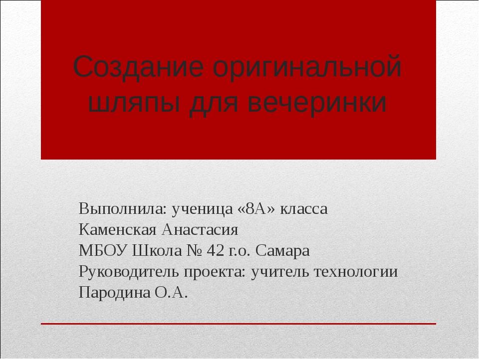 Создание оригинальной шляпы для вечеринки Выполнила: ученица «8А» класса Каме...