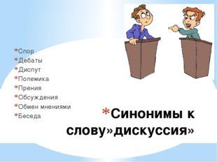 Синонимы к слову»дискуссия» Спор Дебаты Диспут Полемика Прения Обсуждения Обм