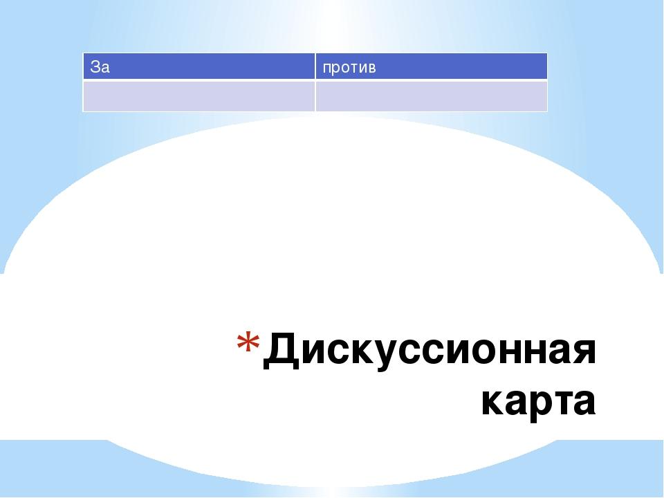 Дискуссионная карта За против