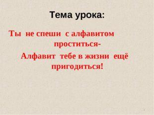 Тема урока: Ты не спеши с алфавитом проститься- Алфавит тебе в жизни ещё приг