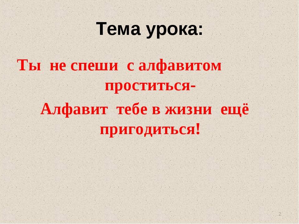 Тема урока: Ты не спеши с алфавитом проститься- Алфавит тебе в жизни ещё приг...