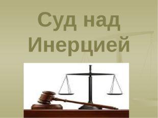 Суд над Инерцией