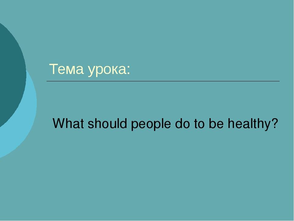 Тема урока: What should people do to be healthy?