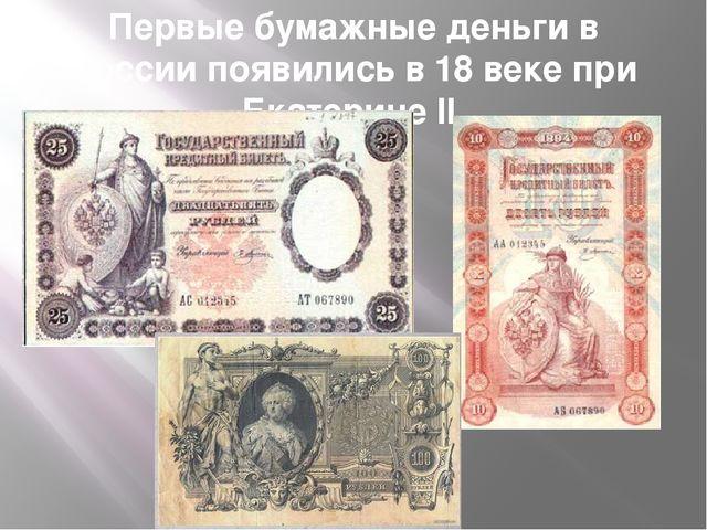 Первые бумажные деньги в России появились в 18 веке при Екатерине II.
