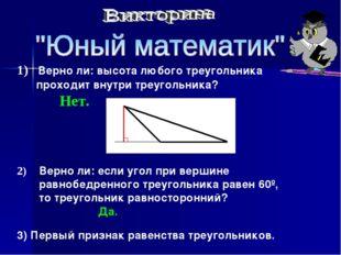 1) Верно ли: высота любого треугольника проходит внутри треугольника? Нет. 2)