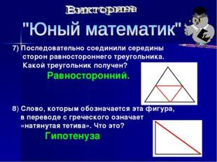 7) Последовательно соединили середины сторон равностороннего треугольника. Ка