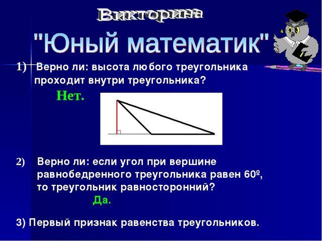 1) Верно ли: высота любого треугольника проходит внутри треугольника? Нет. 2)...