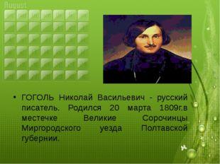 ГОГОЛЬ Николай Васильевич - русский писатель. Родился 20 марта 1809г.в местеч
