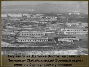 Направили на Дальний Восток на станцию «Песчанка» (Забайкальский Военный окру