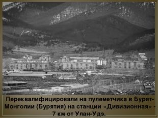 Переквалифицировали на пулеметчика в Бурят-Монголии (Бурятия) на станции «Див