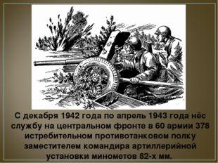 С декабря 1942 года по апрель 1943 года нёс службу на центральном фронте в 60